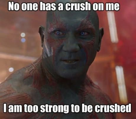 Drax from Guardians of the Galaxy: No one has a crush on me. I am too strong to be crushed.